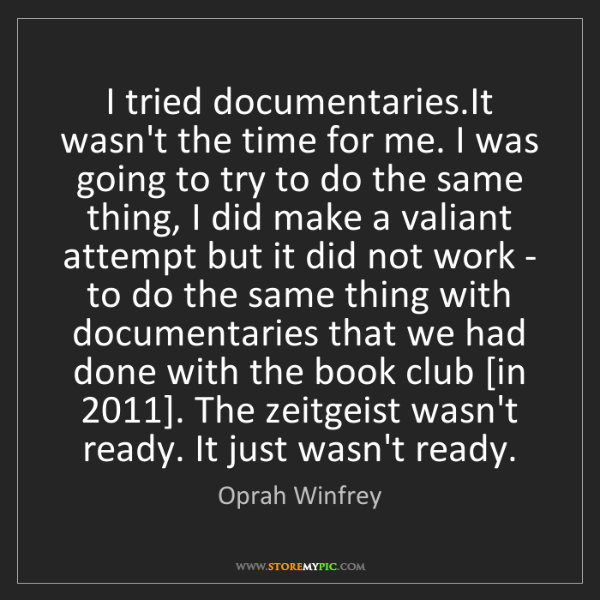 Oprah Winfrey: I tried documentaries.It wasn't the time for me. I was...