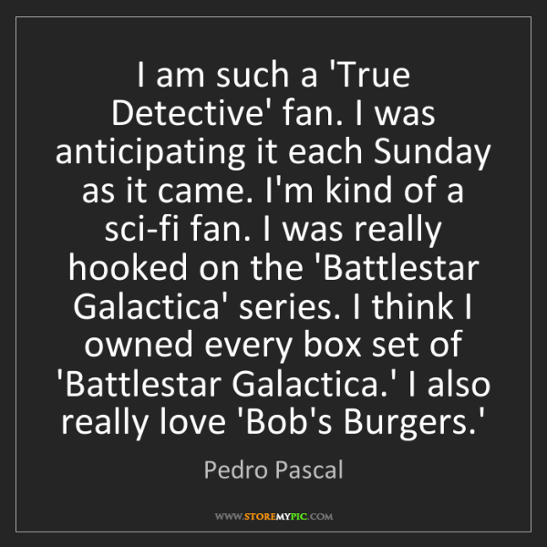 Pedro Pascal: I am such a 'True Detective' fan. I was anticipating...