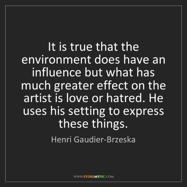 Henri Gaudier-Brzeska: It is true that the environment does have an influence...