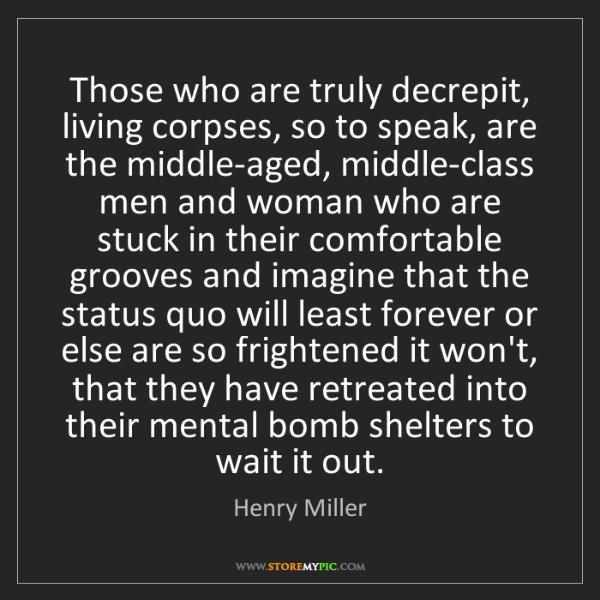 Henry Miller: Those who are truly decrepit, living corpses, so to speak,...