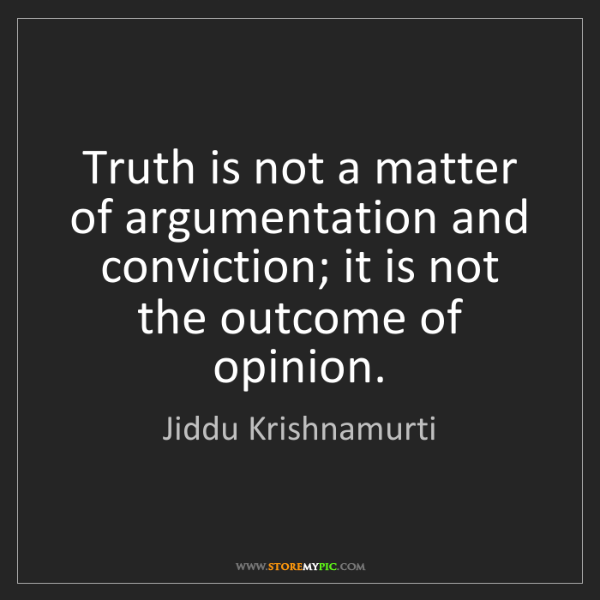 Jiddu Krishnamurti: Truth is not a matter of argumentation and conviction;...