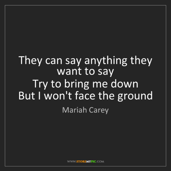 Mariah Carey: They can say anything they want to say   Try to bring...