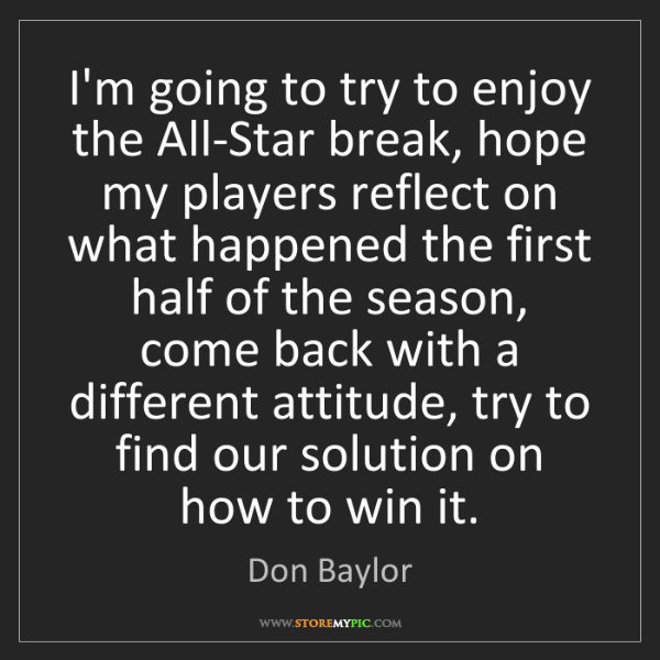 Don Baylor: I'm going to try to enjoy the All-Star break, hope my...