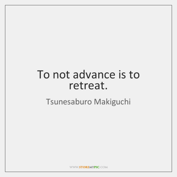 To not advance is to retreat.