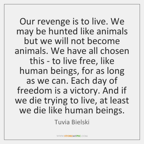 Our revenge is to live. We may be hunted like animals but ...
