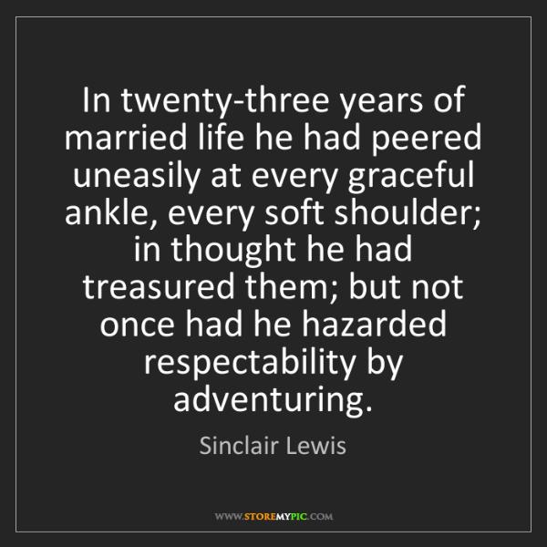 Sinclair Lewis: In twenty-three years of married life he had peered uneasily...