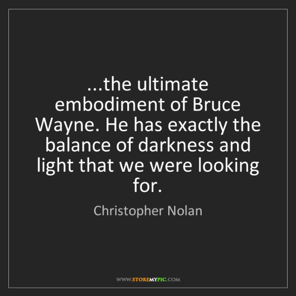 Christopher Nolan: ...the ultimate embodiment of Bruce Wayne. He has exactly...