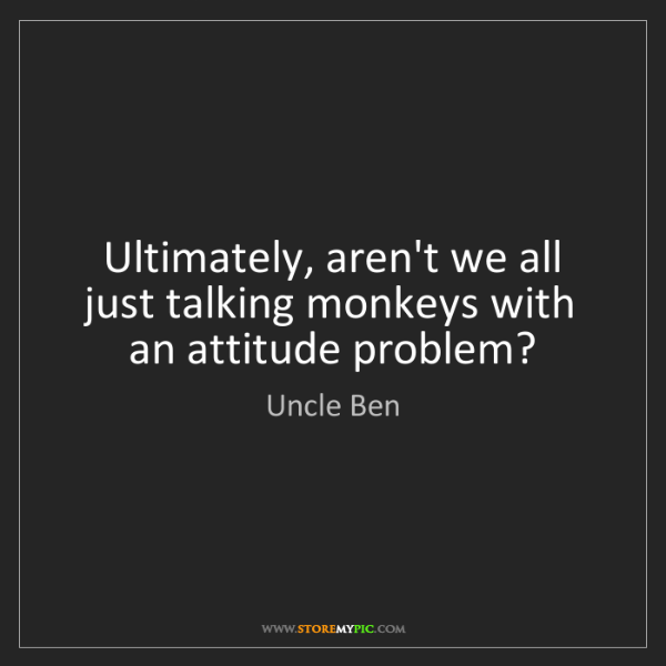 Uncle Ben: Ultimately, aren't we all just talking monkeys with an...