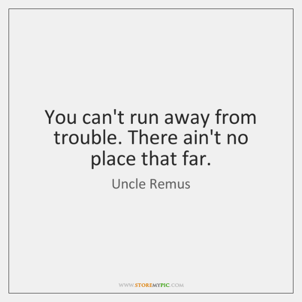 You can't run away from trouble. There ain't no place that far.