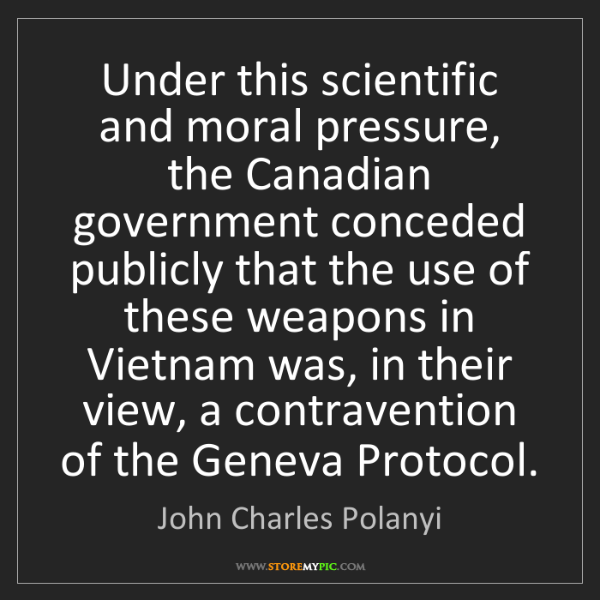 John Charles Polanyi: Under this scientific and moral pressure, the Canadian...