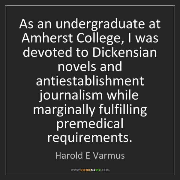 Harold E Varmus: As an undergraduate at Amherst College, I was devoted...