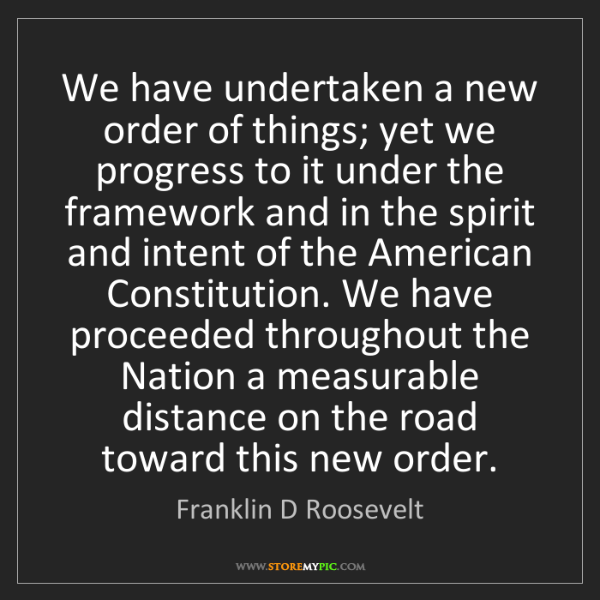 Franklin D Roosevelt: We have undertaken a new order of things; yet we progress...