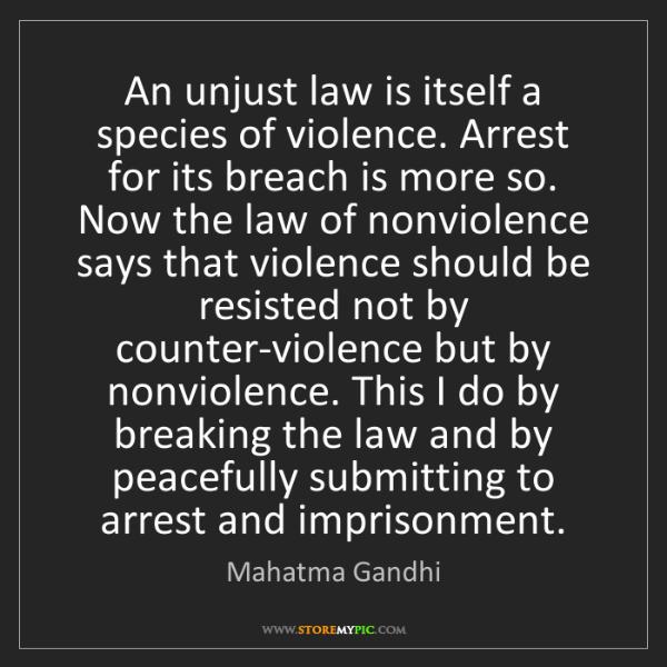 Mahatma Gandhi: An unjust law is itself a species of violence. Arrest...