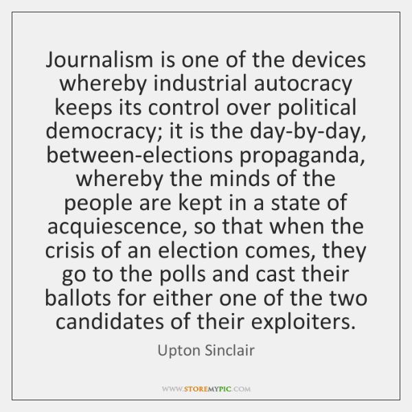 Journalism is one of the devices whereby industrial autocracy keeps its control ...