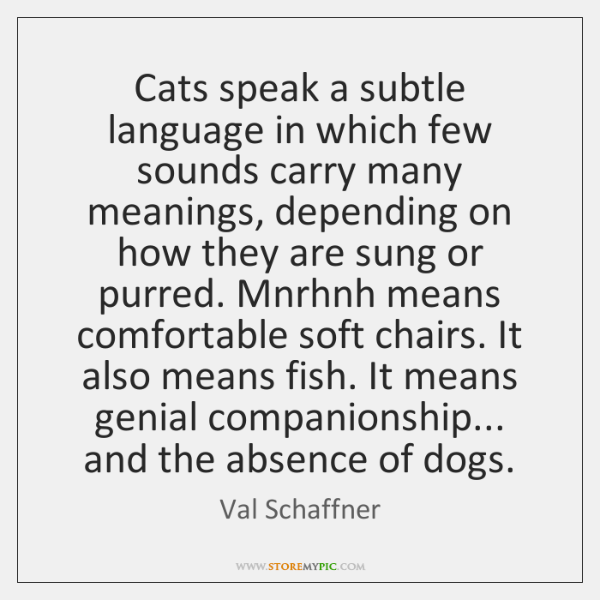 Cats speak a subtle language in which few sounds carry many meanings, ...