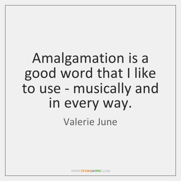 Amalgamation is a good word that I like to use - musically ...