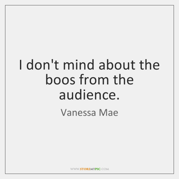 I don't mind about the boos from the audience.