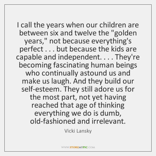 I call the years when our children are between six and twelve ...
