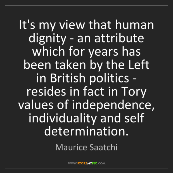 Maurice Saatchi: It's my view that human dignity - an attribute which...
