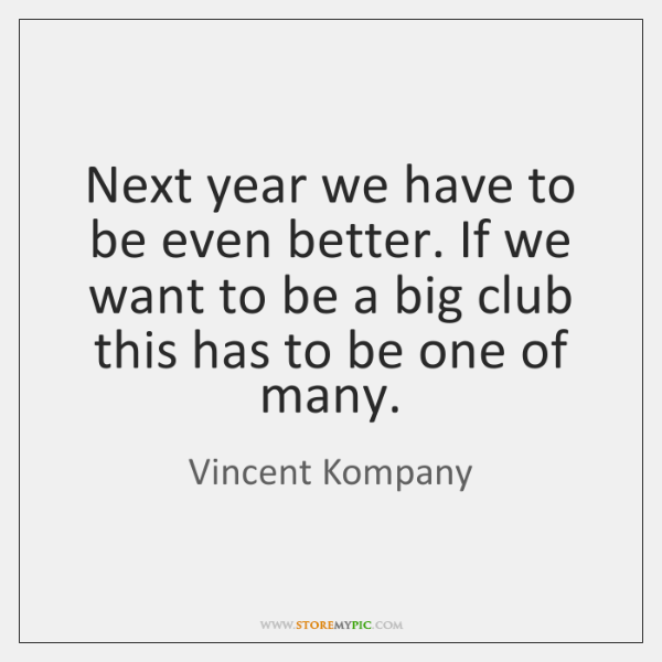 Next year we have to be even better. If we want to ...