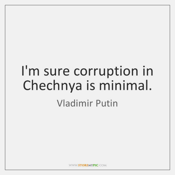 I'm sure corruption in Chechnya is minimal.