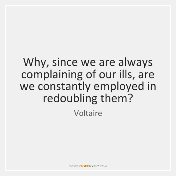 Why, since we are always complaining of our ills, are we constantly ...