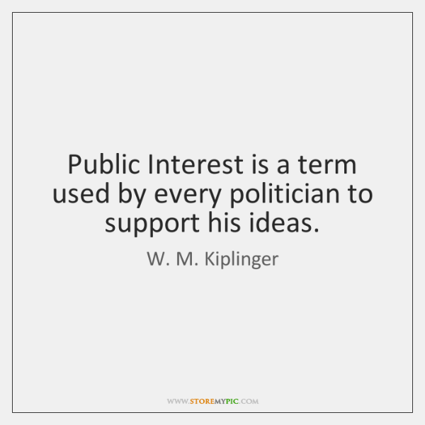 Public Interest is a term used by every politician to support his ...