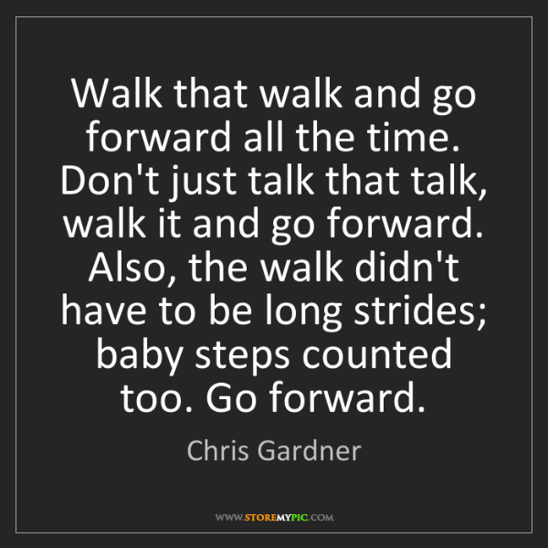 Chris Gardner: Walk that walk and go forward all the time. Don't just...