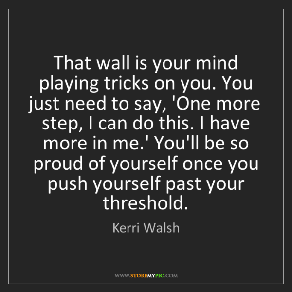 Kerri Walsh: That wall is your mind playing tricks on you. You just...