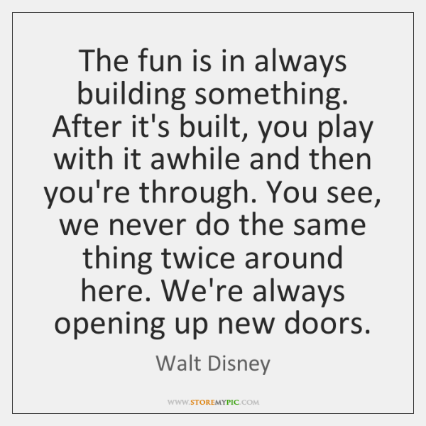 The fun is in always building something. After it's built, you play ...