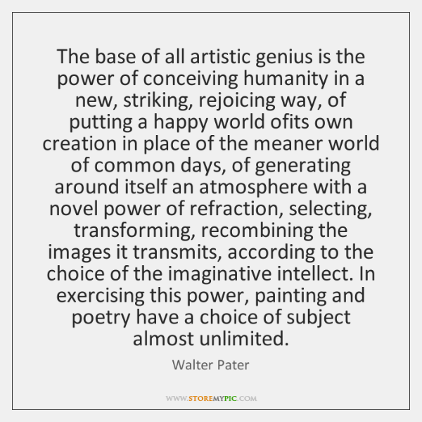 The base of all artistic genius is the power of conceiving humanity ...
