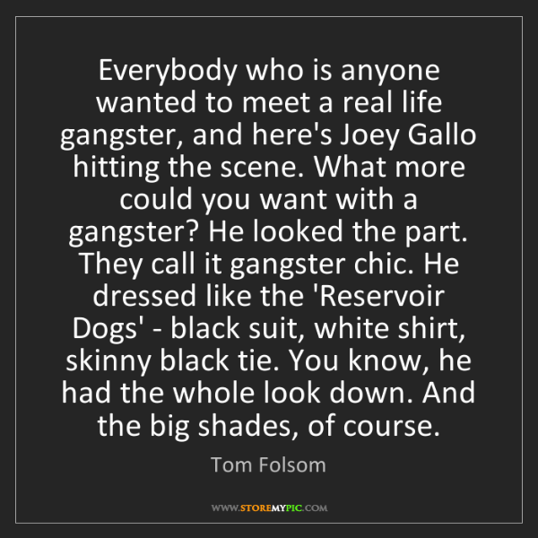 Tom Folsom: Everybody who is anyone wanted to meet a real life gangster,...
