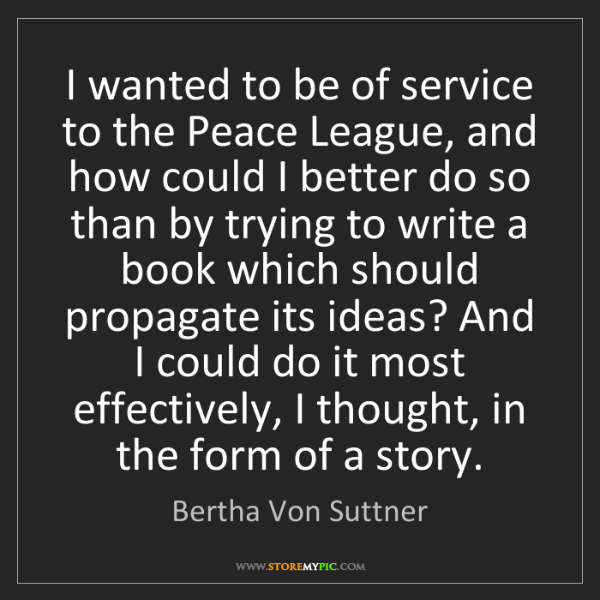 Bertha Von Suttner: I wanted to be of service to the Peace League, and how...