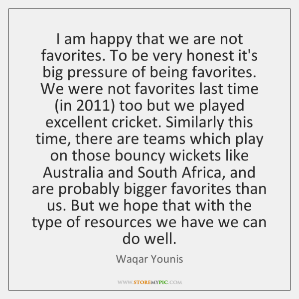 I am happy that we are not favorites. To be very honest ...