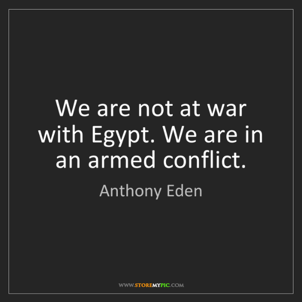 Anthony Eden: We are not at war with Egypt. We are in an armed conflict.