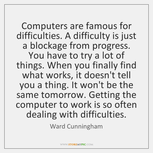 Computers are famous for difficulties. A difficulty is just a blockage from ...