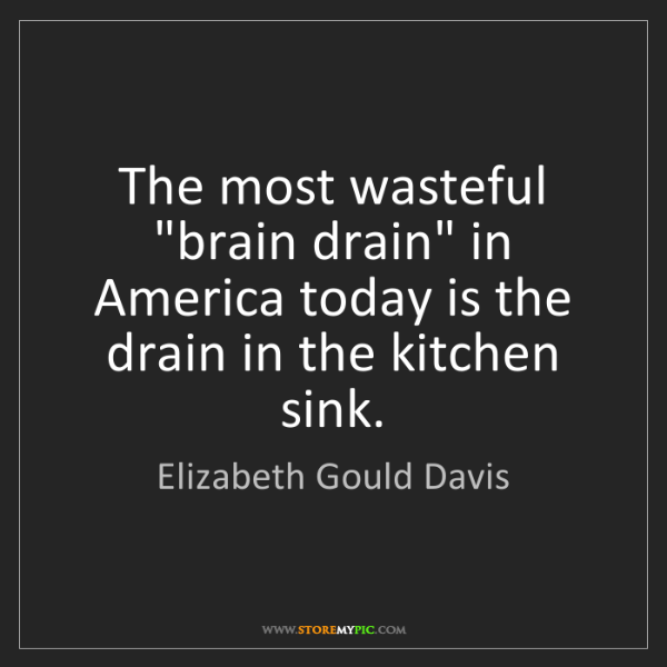 "Elizabeth Gould Davis: The most wasteful ""brain drain"" in America today is the..."