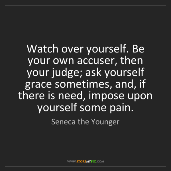 Seneca the Younger: Watch over yourself. Be your own accuser, then your judge;...