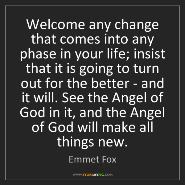 Emmet Fox: Welcome any change that comes into any phase in your...