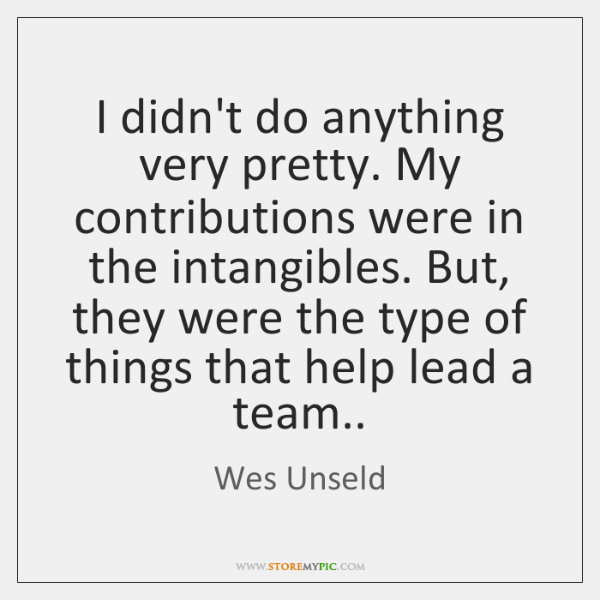 I didn't do anything very pretty. My contributions were in the intangibles. ...