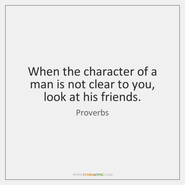 When the character of a man is not clear to you, look ...
