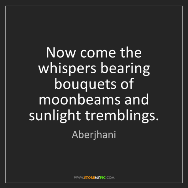 Aberjhani: Now come the whispers bearing bouquets of moonbeams and...