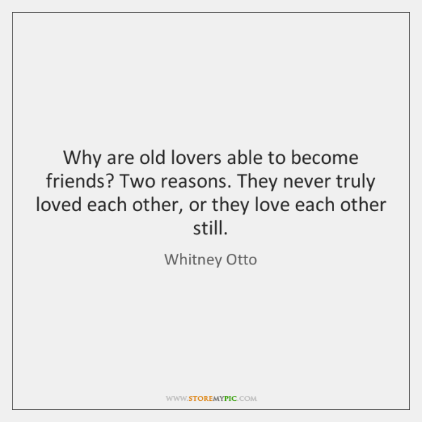 Why are old lovers able to become friends? Two reasons. They never ...