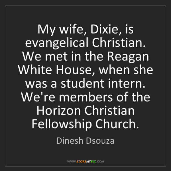 Dinesh Dsouza: My wife, Dixie, is evangelical Christian. We met in the...