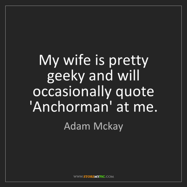Adam Mckay: My wife is pretty geeky and will occasionally quote 'Anchorman'...