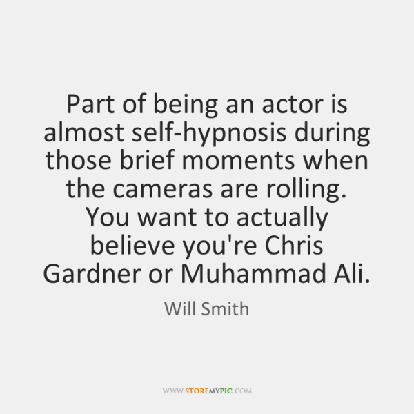 Part of being an actor is almost self-hypnosis during those brief moments ...