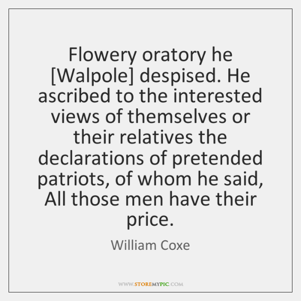Flowery oratory he [Walpole] despised. He ascribed to the interested views of ...