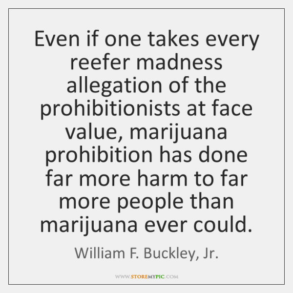 Even if one takes every reefer madness allegation of the prohibitionists at ...