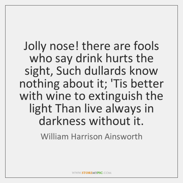Jolly nose! there are fools who say drink hurts the sight, Such ...