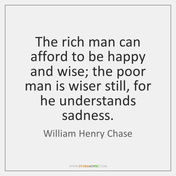 The rich man can afford to be happy and wise; the poor ...